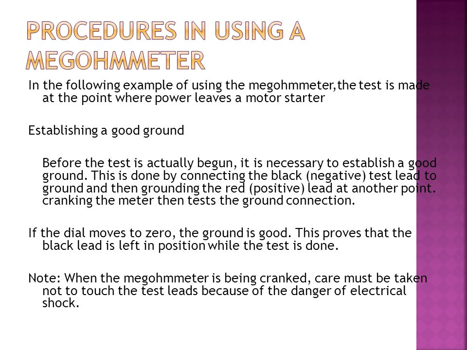 In the following example of using the megohmmeter,the test is made at the point where power leaves a motor starter Establishing a good ground Before t