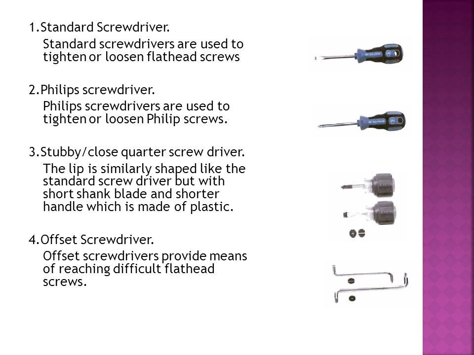 1.Standard Screwdriver. Standard screwdrivers are used to tighten or loosen flathead screws 2.Philips screwdriver. Philips screwdrivers are used to ti