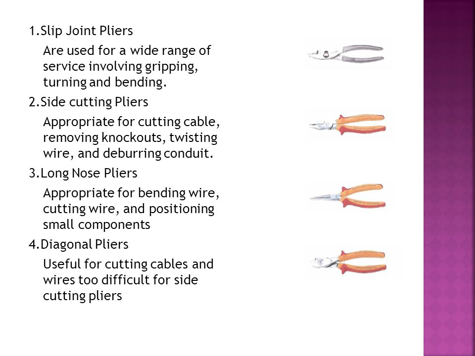5.Retainer Ring Pliers Used to install retainer rings, which are a type of fastener used in assembling parts 6.Flat nose Pliers Commonly used in sheet metal to bend edges Wire Stripper Remove insulation from small diameter wire Electrician's knife Removes insulation from cable and service conductors.