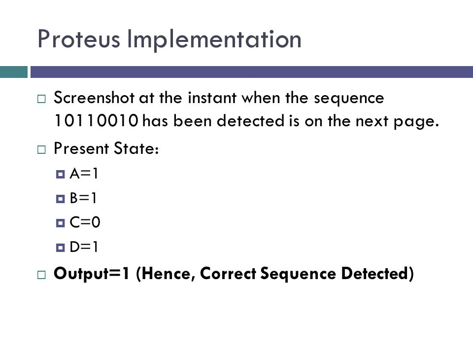 Proteus Implementation  Screenshot at the instant when the sequence 10110010 has been detected is on the next page.