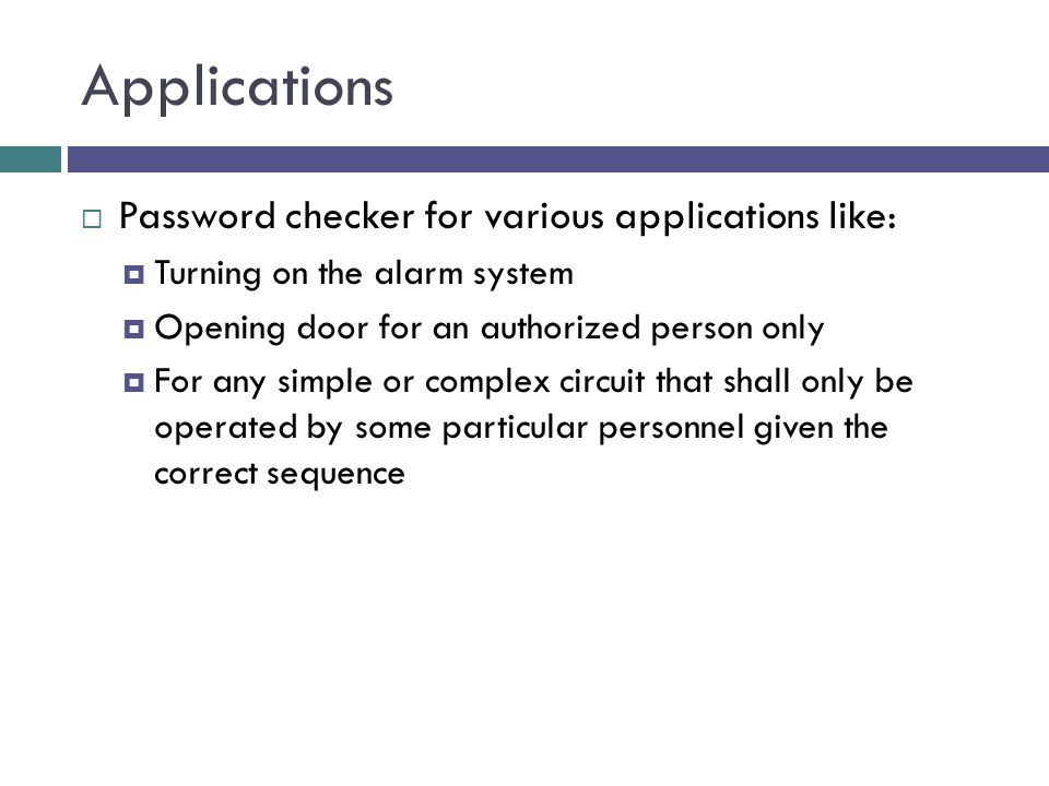 Applications  Password checker for various applications like:  Turning on the alarm system  Opening door for an authorized person only  For any simple or complex circuit that shall only be operated by some particular personnel given the correct sequence