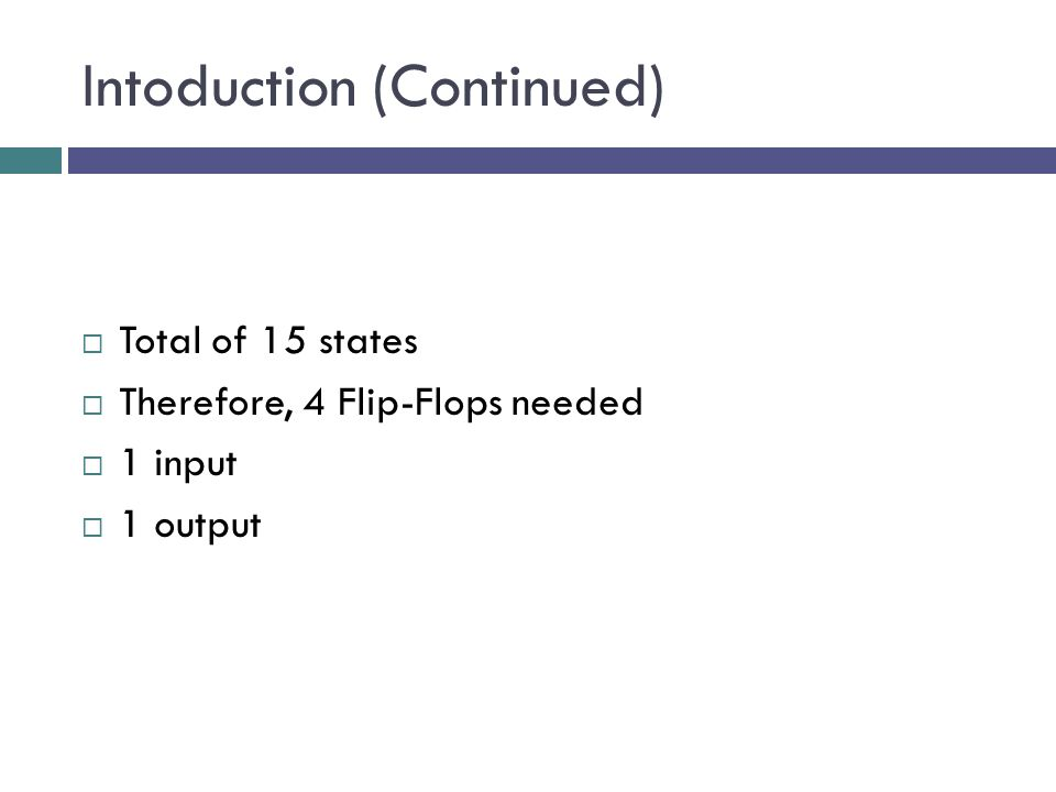 Intoduction (Continued)  Total of 15 states  Therefore, 4 Flip-Flops needed  1 input  1 output