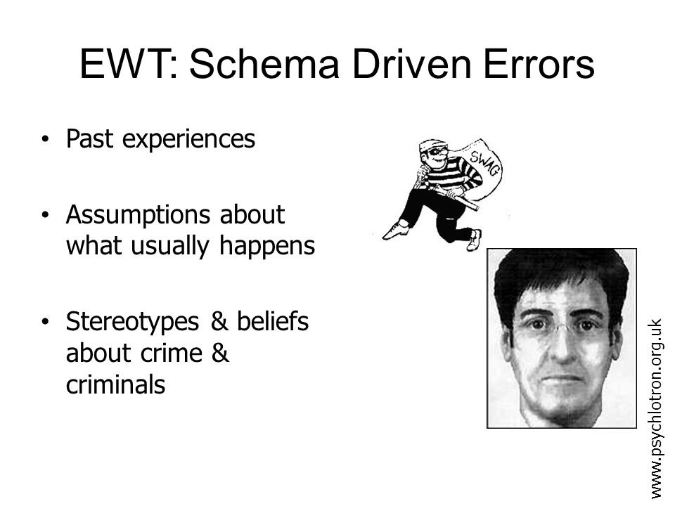 EWT: Schema Driven Errors Witnesses to crimes filter information during acquisition & recall – Their schematic understanding may influence how info is both stored & retrieved – Distortions may occur without the witness realising www.psychlotron.org.uk