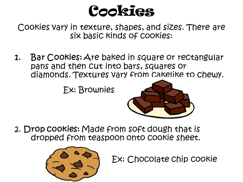 Cookies Cookies vary in texture, shapes, and sizes.