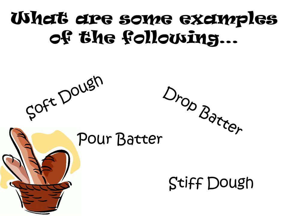 What are some examples of the following… Soft Dough Pour Batter Drop Batter Stiff Dough