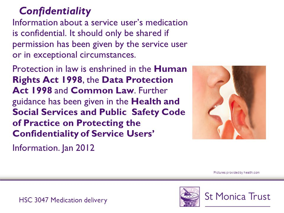 Confidentiality Information about a service user's medication is confidential. It should only be shared if permission has been given by the service us