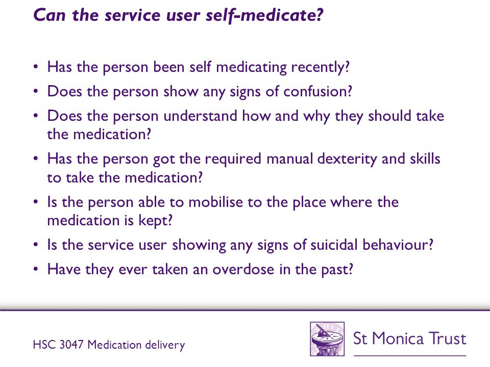 Can the service user self-medicate? Has the person been self medicating recently? Does the person show any signs of confusion? Does the person underst