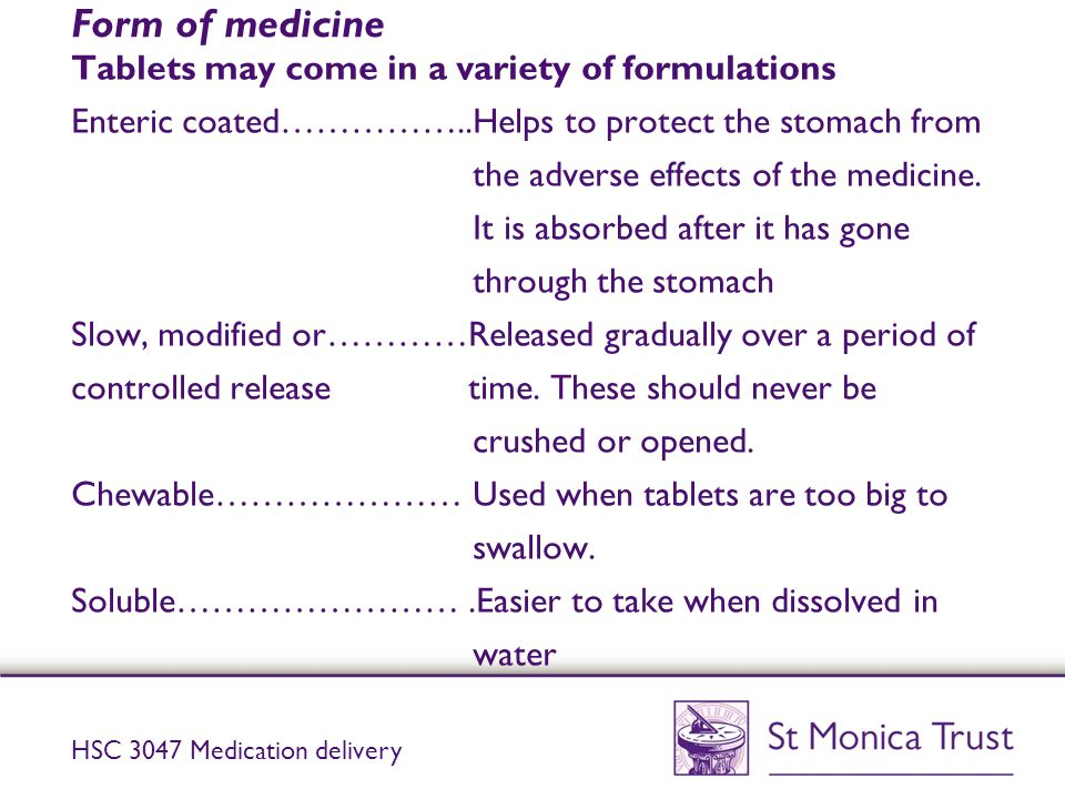 Form of medicine Tablets may come in a variety of formulations Enteric coated……………..Helps to protect the stomach from the adverse effects of the medic