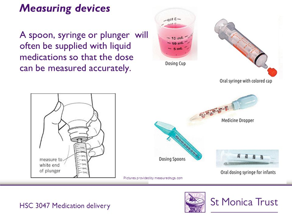 Measuring devices A spoon, syringe or plunger will often be supplied with liquid medications so that the dose can be measured accurately. HSC 3047 Med