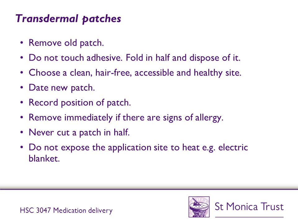 Transdermal patches Remove old patch. Do not touch adhesive. Fold in half and dispose of it. Choose a clean, hair-free, accessible and healthy site. D