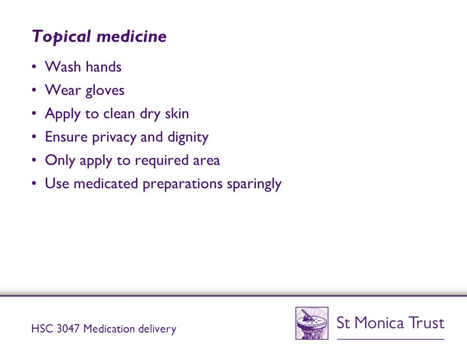 Topical medicine Wash hands Wear gloves Apply to clean dry skin Ensure privacy and dignity Only apply to required area Use medicated preparations spar