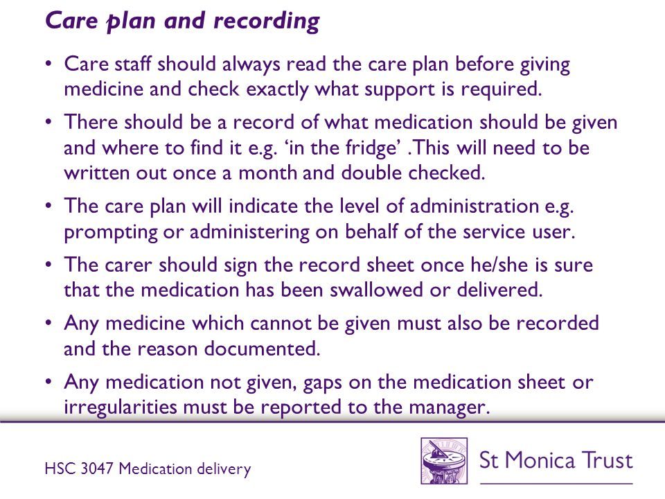 Care plan and recording Care staff should always read the care plan before giving medicine and check exactly what support is required. There should be