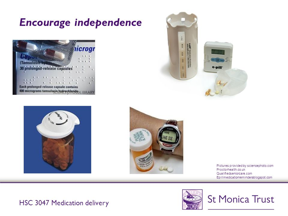 Encourage independence HSC 3047 Medication delivery Pictures provided by sciencephoto.com Proctorhealth.co.uk Qualifiedseniorcare.com Epillmedicationr