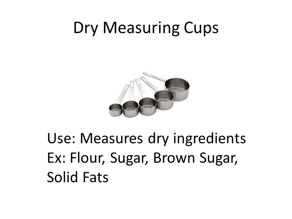 Dry Measuring Cups Use: Measures dry ingredients Ex: Flour, Sugar, Brown Sugar, Solid Fats