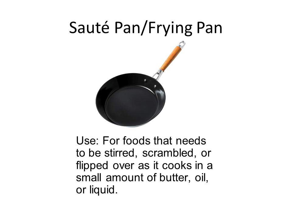 Sauté Pan/Frying Pan Use: For foods that needs to be stirred, scrambled, or flipped over as it cooks in a small amount of butter, oil, or liquid.