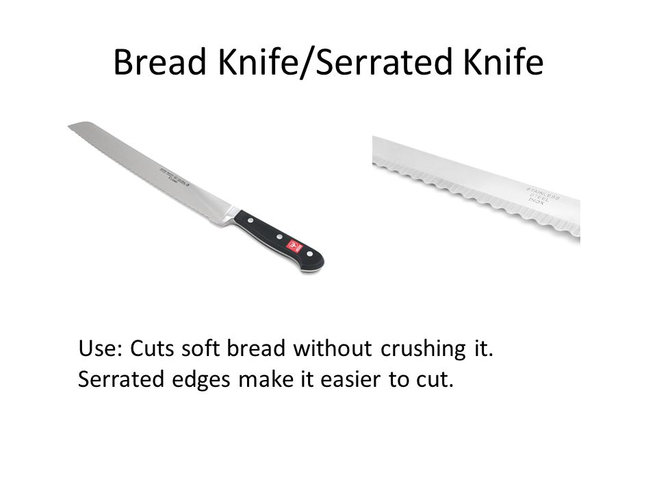 Bread Knife/Serrated Knife Use: Cuts soft bread without crushing it. Serrated edges make it easier to cut.