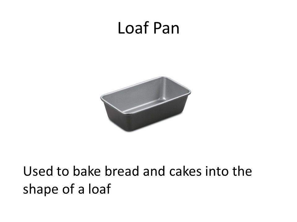 Loaf Pan Used to bake bread and cakes into the shape of a loaf