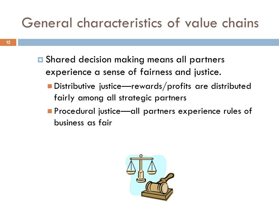 General characteristics of value chains 12  Shared decision making means all partners experience a sense of fairness and justice.