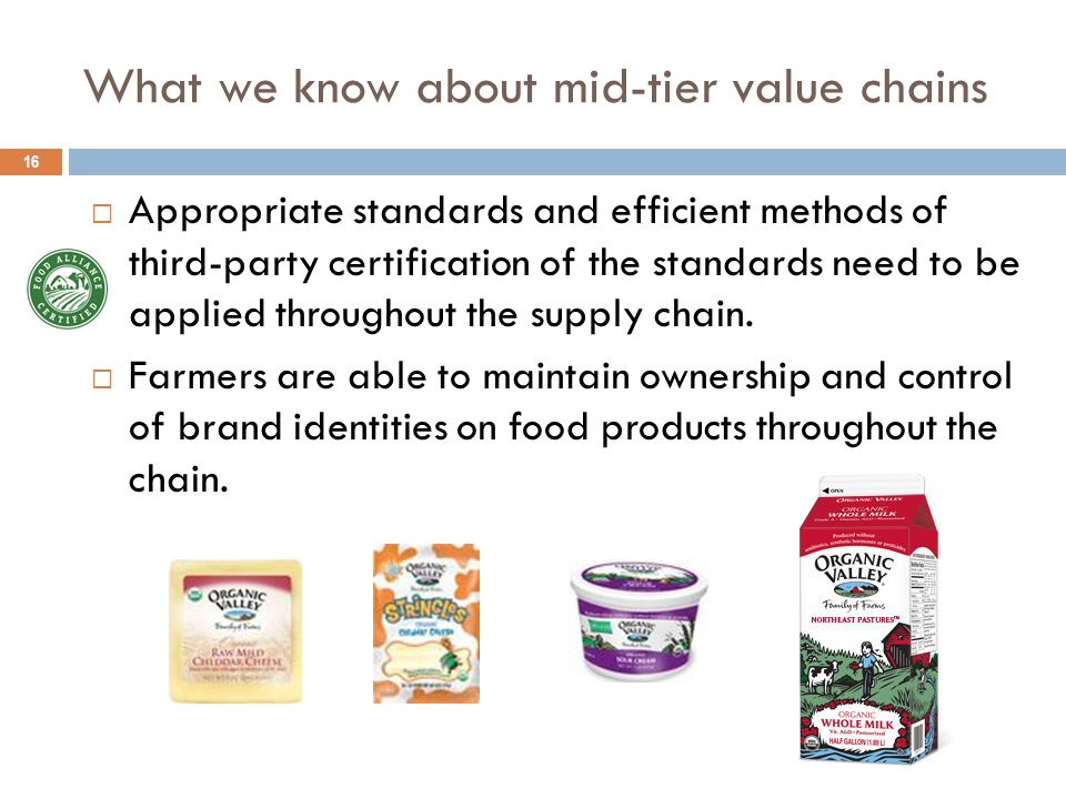 What we know about mid-tier value chains 16  Appropriate standards and efficient methods of third-party certification of the standards need to be applied throughout the supply chain.