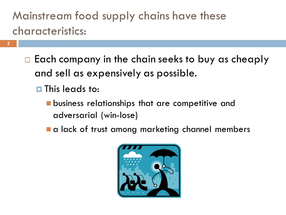 Mainstream food supply chains have these characteristics: 3  Farmers:  are often operating in restricted markets or under short-term contracts  bear much of the risk  may be treated as interchangeable (and exploitable) input suppliers