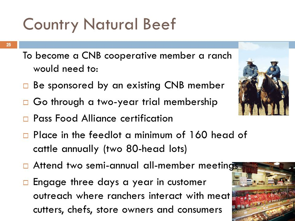 Country Natural Beef 25 To become a CNB cooperative member a ranch would need to:  Be sponsored by an existing CNB member  Go through a two-year trial membership  Pass Food Alliance certification  Place in the feedlot a minimum of 160 head of cattle annually (two 80-head lots)  Attend two semi-annual all-member meetings  Engage three days a year in customer outreach where ranchers interact with meat cutters, chefs, store owners and consumers
