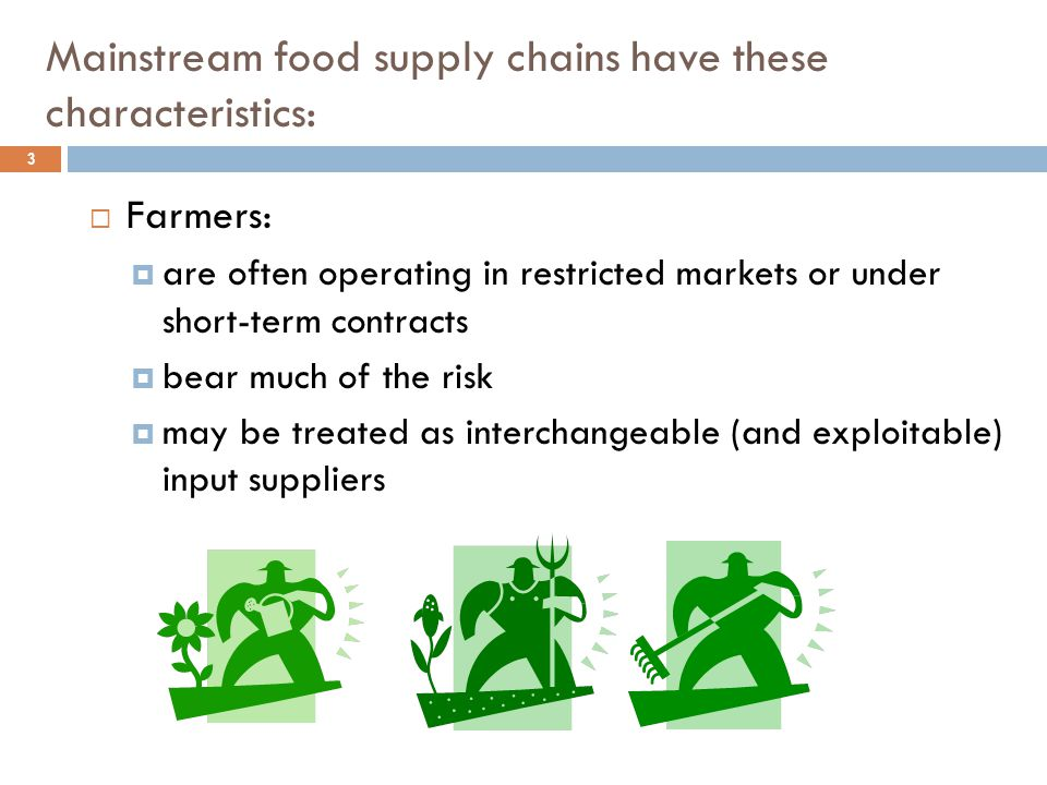 Mainstream food supply chains have these characteristics: 4  Benefits and profits from the sale of food products to the final consumer are not evenly distributed across the supply chain.