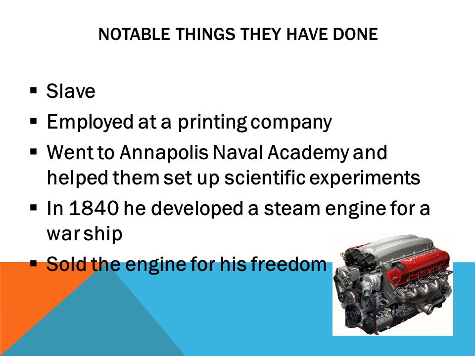 NOTABLE THINGS THEY HAVE DONE  Slave  Employed at a printing company  Went to Annapolis Naval Academy and helped them set up scientific experiments  In 1840 he developed a steam engine for a war ship  Sold the engine for his freedom