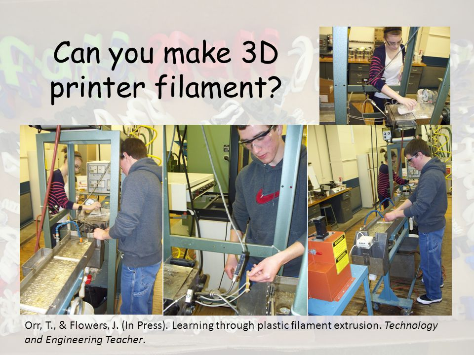 Can you make 3D printer filament. Orr, T., & Flowers, J.