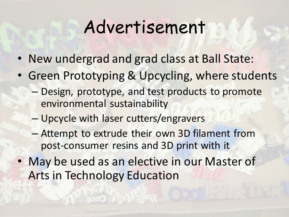 Advertisement New undergrad and grad class at Ball State: Green Prototyping & Upcycling, where students – Design, prototype, and test products to promote environmental sustainability – Upcycle with laser cutters/engravers – Attempt to extrude their own 3D filament from post-consumer resins and 3D print with it May be used as an elective in our Master of Arts in Technology Education