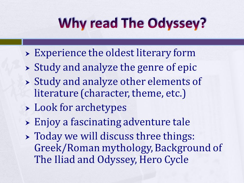  Experience the oldest literary form  Study and analyze the genre of epic  Study and analyze other elements of literature (character, theme, etc.)  Look for archetypes  Enjoy a fascinating adventure tale  Today we will discuss three things: Greek/Roman mythology, Background of The Iliad and Odyssey, Hero Cycle