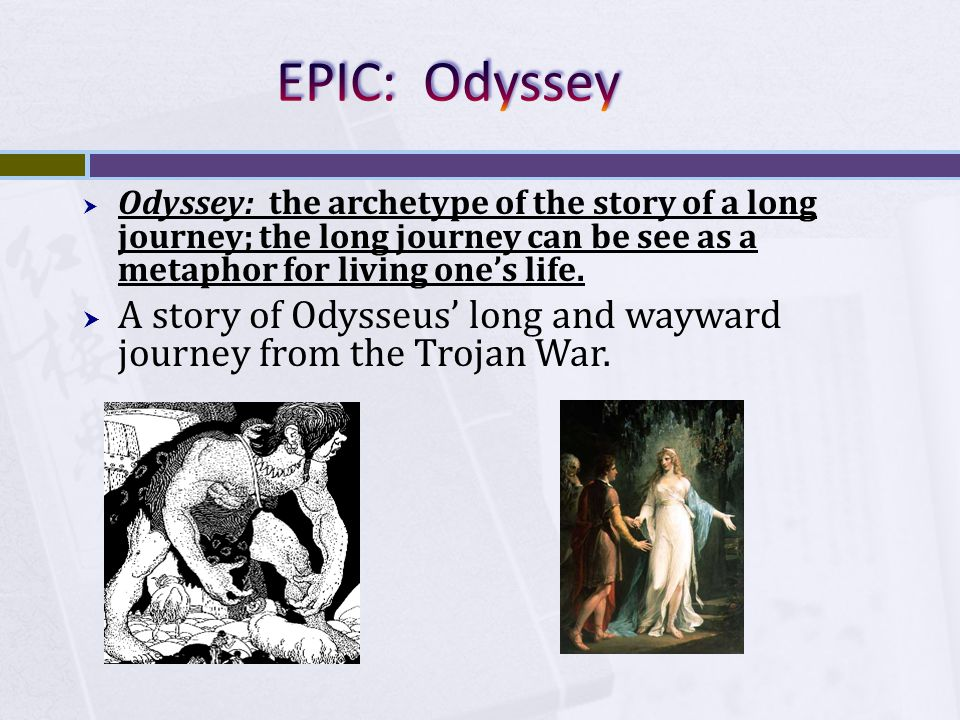  Odyssey: the archetype of the story of a long journey; the long journey can be see as a metaphor for living one's life.
