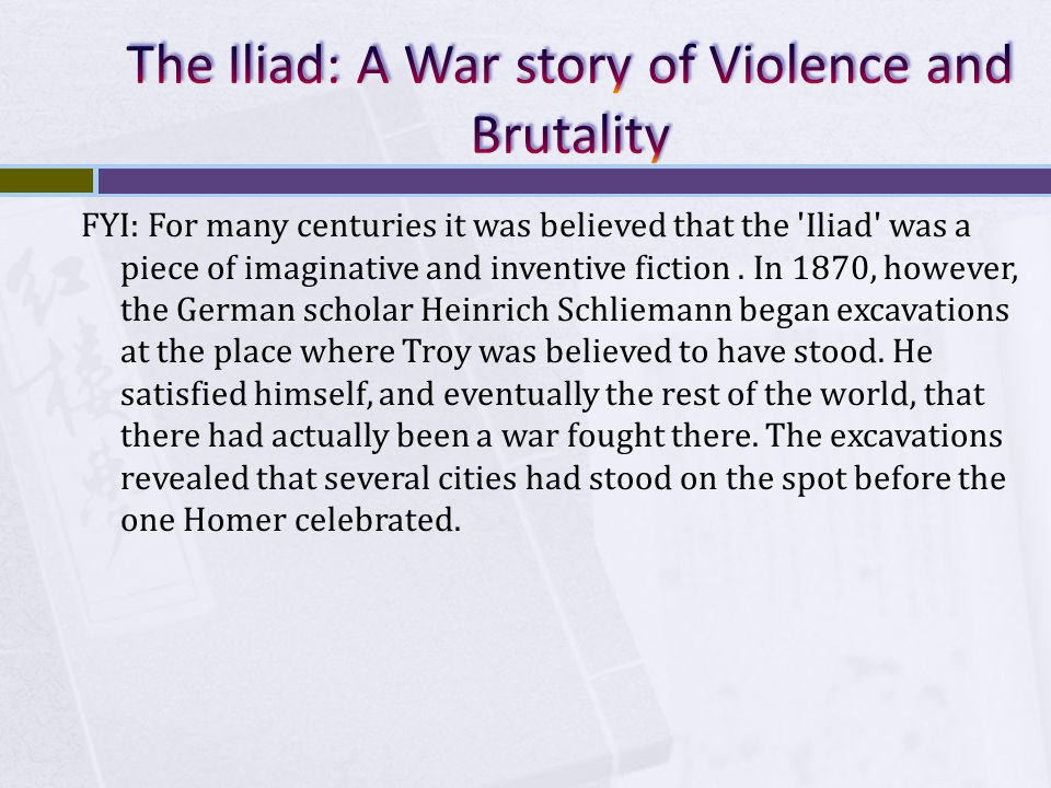 FYI: For many centuries it was believed that the 'Iliad' was a piece of imaginative and inventive fiction. In 1870, however, the German scholar Heinri