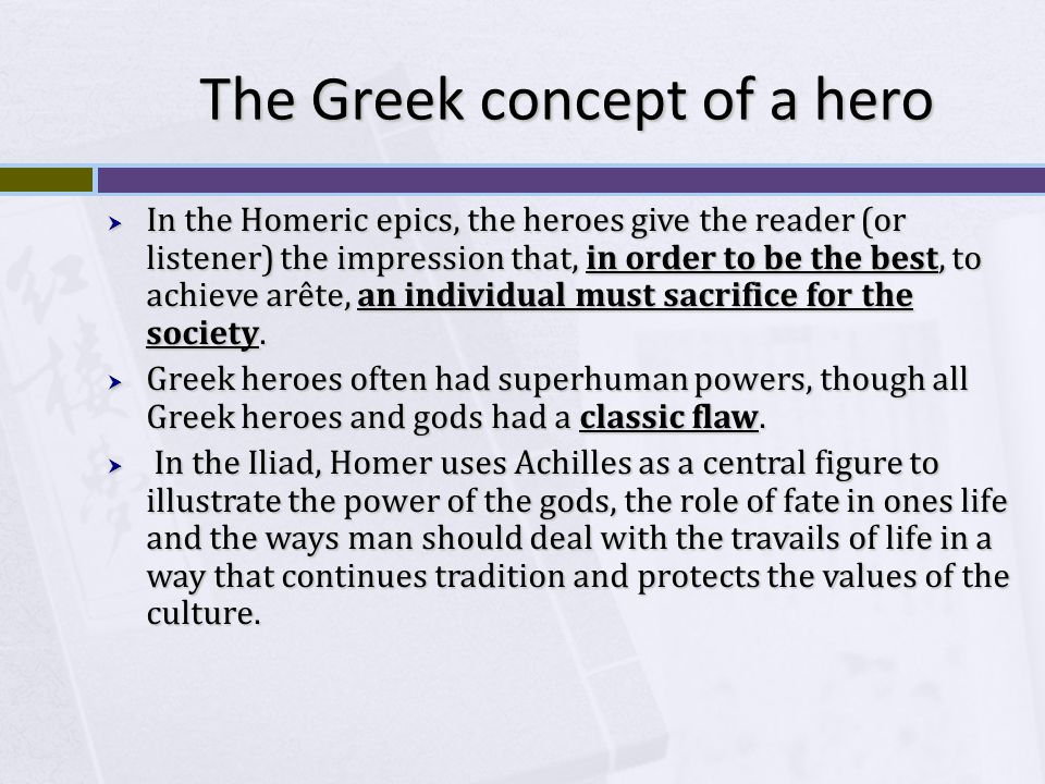 The Greek concept of a hero  In the Homeric epics, the heroes give the reader (or listener) the impression that, in order to be the best, to achieve arête, an individual must sacrifice for the society.