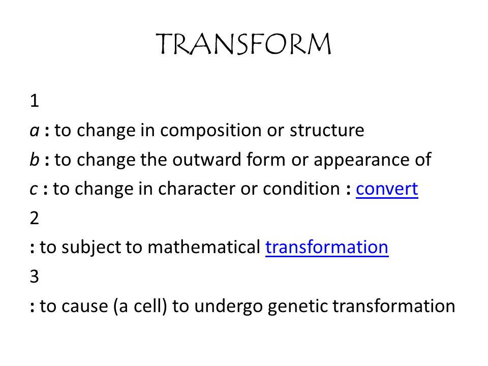 TRANSFORM 1 a : to change in composition or structure b : to change the outward form or appearance of c : to change in character or condition : convertconvert 2 : to subject to mathematical transformationtransformation 3 : to cause (a cell) to undergo genetic transformation