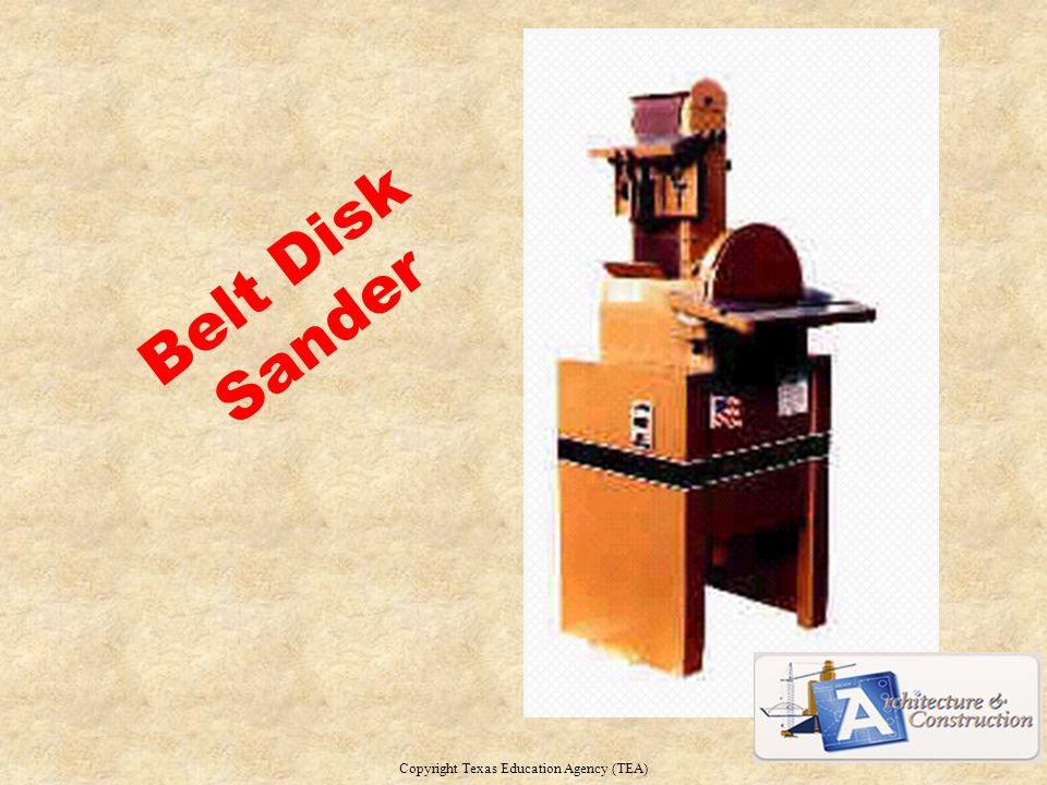 Belt Disk Sander Copyright Texas Education Agency (TEA) 9