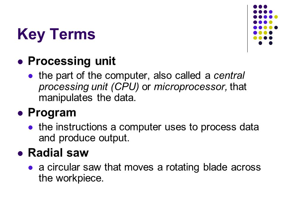 Key Terms Output unit a device used to display and record the results of the processing unit's actions.