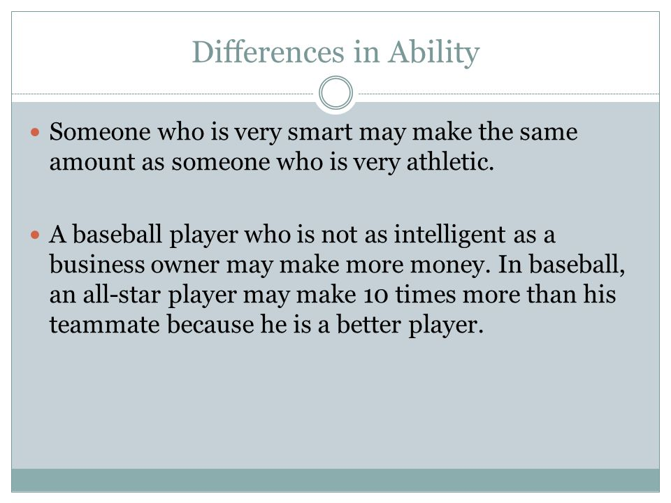 Differences in Ability Someone who is very smart may make the same amount as someone who is very athletic. A baseball player who is not as intelligent