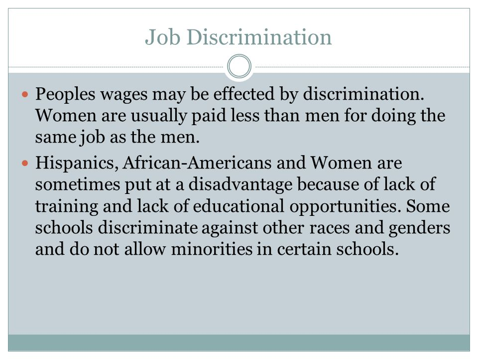 Job Discrimination Peoples wages may be effected by discrimination. Women are usually paid less than men for doing the same job as the men. Hispanics,
