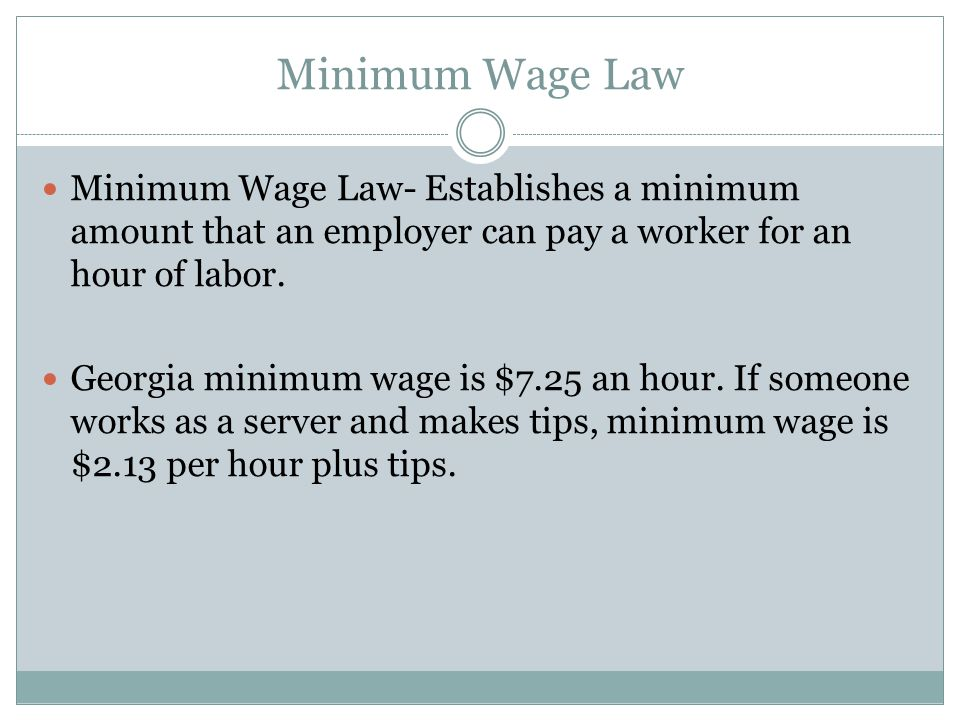 Minimum Wage Law Minimum Wage Law- Establishes a minimum amount that an employer can pay a worker for an hour of labor. Georgia minimum wage is $7.25