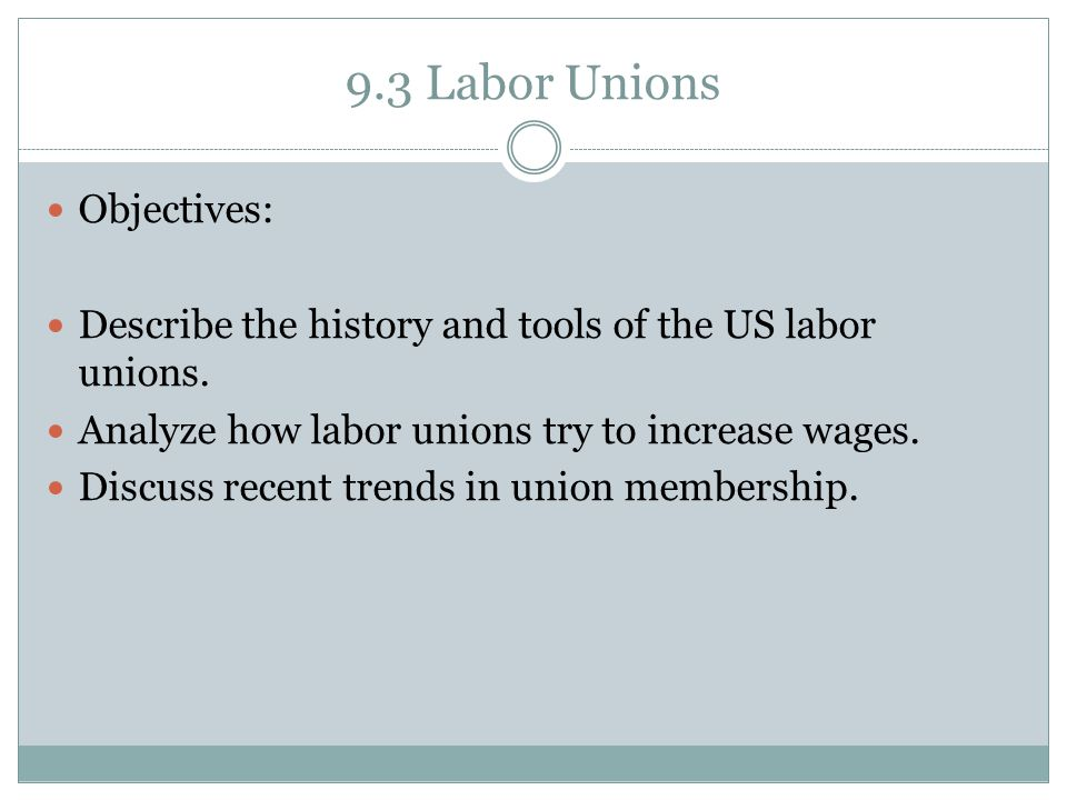 9.3 Labor Unions Objectives: Describe the history and tools of the US labor unions. Analyze how labor unions try to increase wages. Discuss recent tre