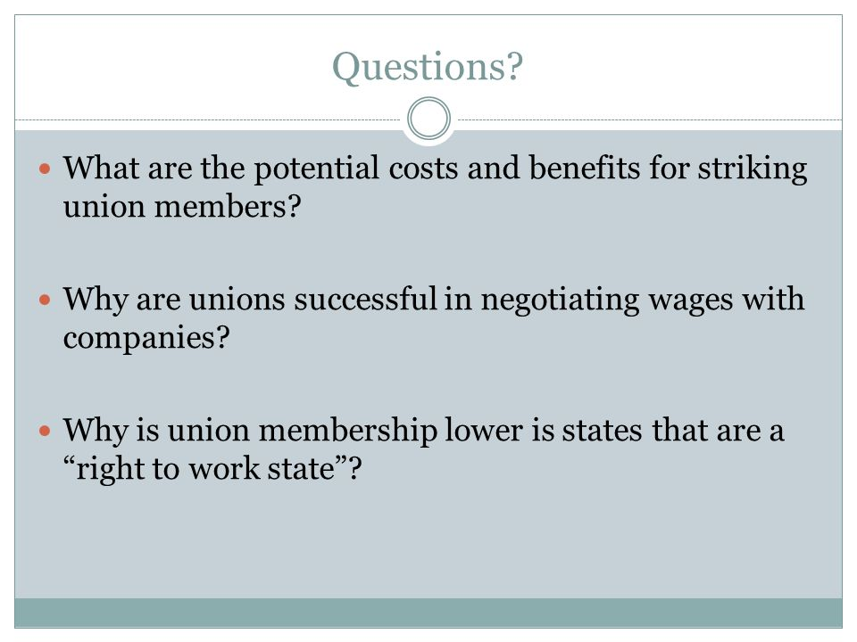 Questions? What are the potential costs and benefits for striking union members? Why are unions successful in negotiating wages with companies? Why is