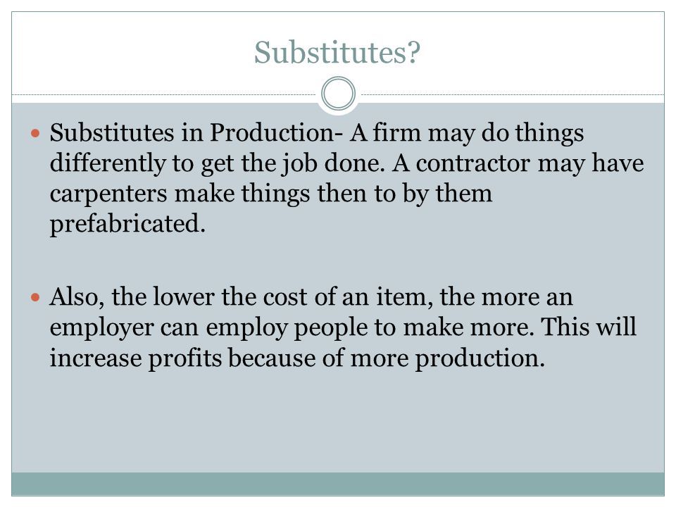Substitutes? Substitutes in Production- A firm may do things differently to get the job done. A contractor may have carpenters make things then to by