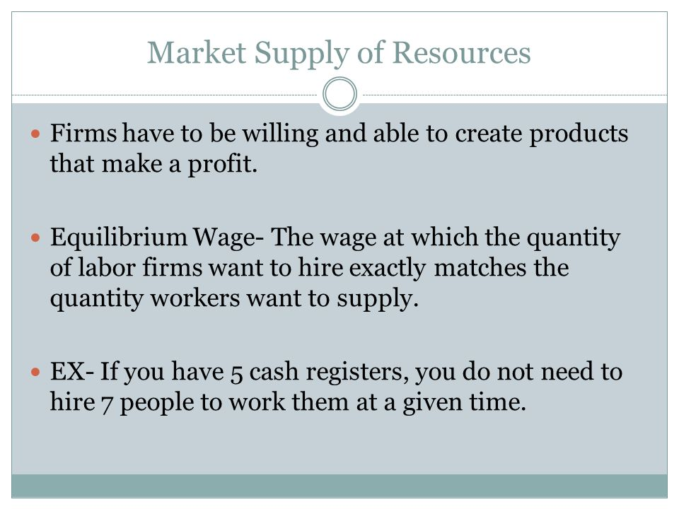 Market Supply of Resources Firms have to be willing and able to create products that make a profit. Equilibrium Wage- The wage at which the quantity o