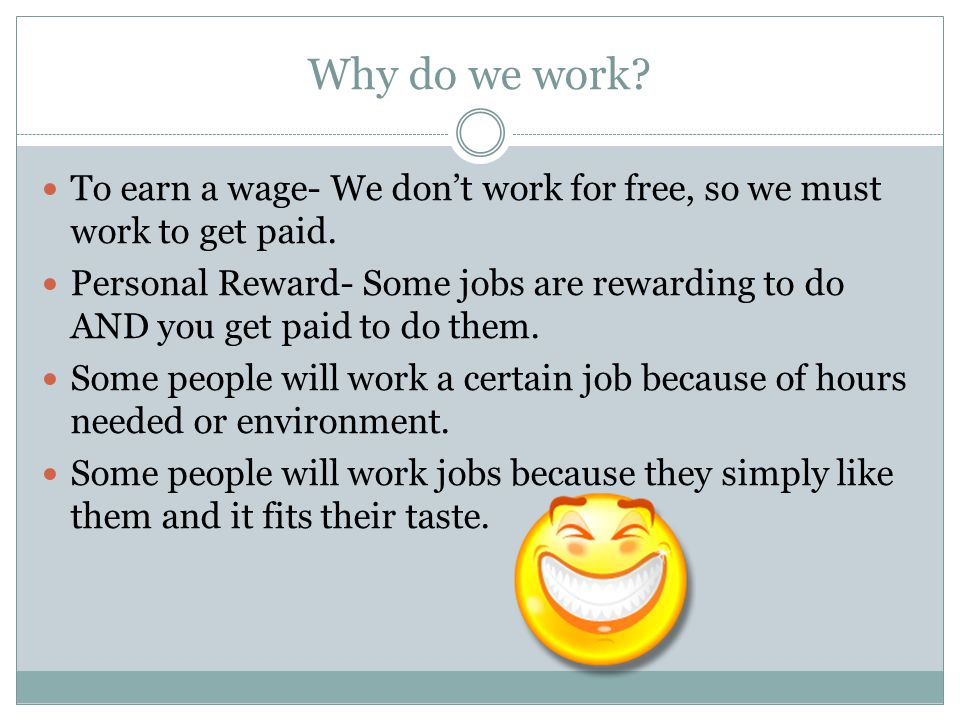 Why do we work? To earn a wage- We don't work for free, so we must work to get paid. Personal Reward- Some jobs are rewarding to do AND you get paid t