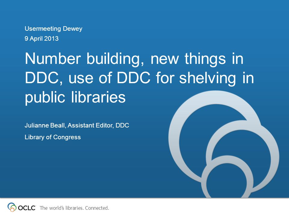 The world's libraries. Connected. Number building, new things in DDC, use of DDC for shelving in public libraries Usermeeting Dewey 9 April 2013 Julia