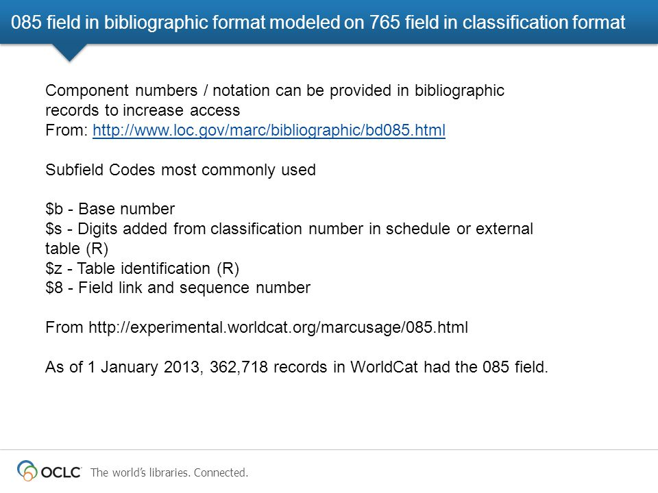 The world's libraries. Connected. 085 field in bibliographic format modeled on 765 field in classification format Component numbers / notation can be