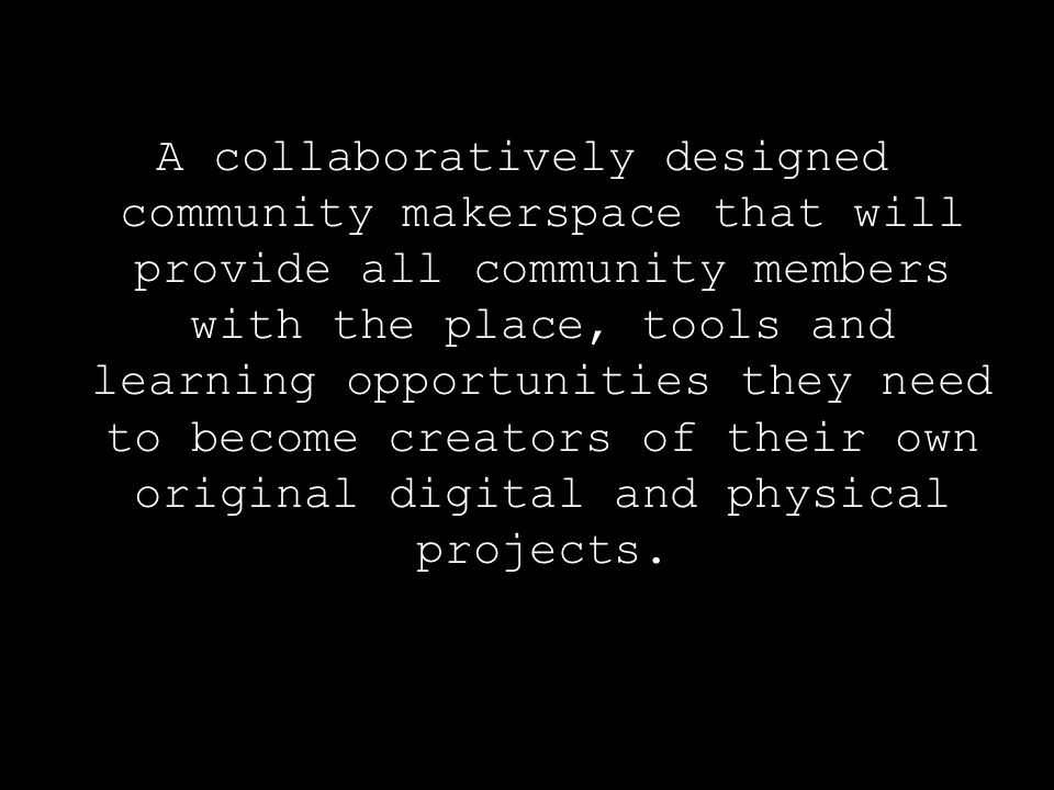 A collaboratively designed community makerspace that will provide all community members with the place, tools and learning opportunities they need to become creators of their own original digital and physical projects.