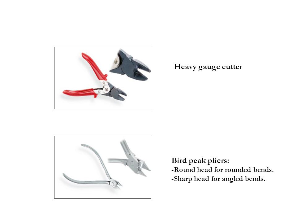 Heavy gauge cutter Bird peak pliers: -Round head for rounded bends. -Sharp head for angled bends.