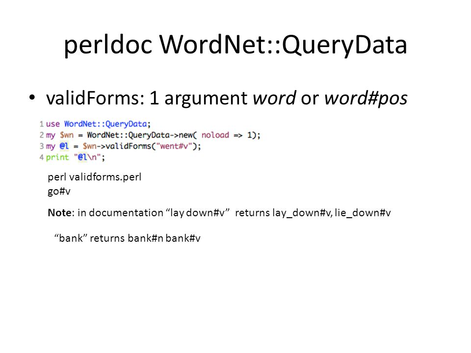 perldoc WordNet::QueryData validForms: 1 argument word or word#pos perl validforms.perl go#v Note: in documentation lay down#v returns lay_down#v, lie_down#v bank returns bank#n bank#v