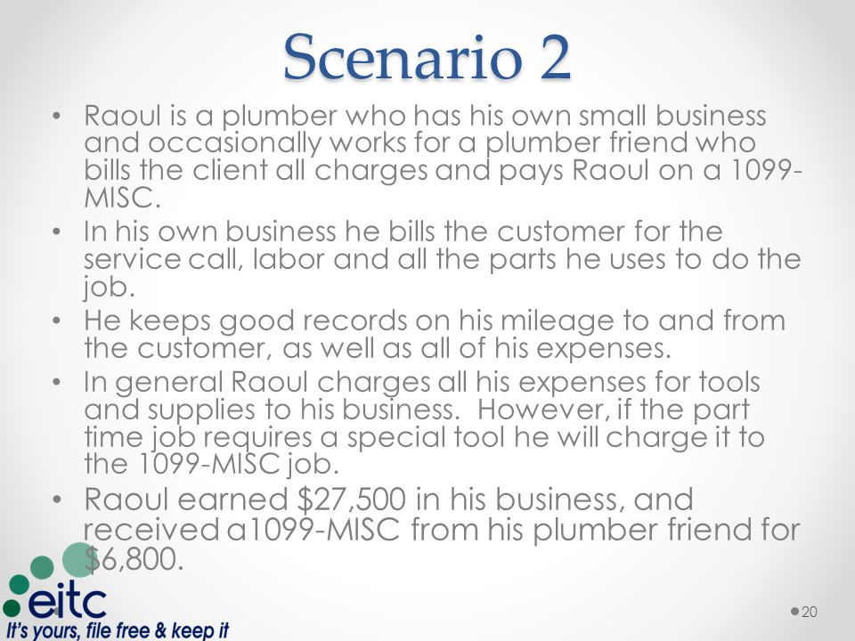 Scenario 2 Raoul is a plumber who has his own small business and occasionally works for a plumber friend who bills the client all charges and pays Raoul on a 1099- MISC.